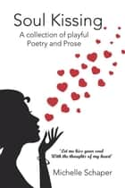 Soul Kissing - A Collection of Playful Poetry and Prose ebook by Michelle Schaper