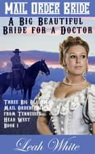 A Big Beautiful Bride for a Doctor (Mail Order Bride) - Three Big Beautiful Mail Order Brides from Tennessee Head West, #1 ebook by Leah White