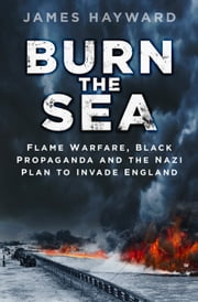 Burn the Sea - Flame Warfare, Black Propaganda and the Nazi Plan to Invade England ebook by James Hayward