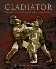 Gladiator - The Complete Guide to Ancient Rome's Bloody Fighters ebook by Konstantin Nossov