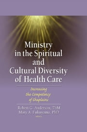 Ministry in the Spiritual and Cultural Diversity of Health Care - Increasing the Competency of Chaplains ebook by Robert Anderson