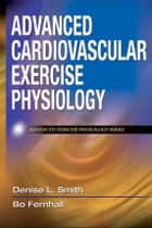 Advanced Cardiovascular Exercise Physiology ebook by Smith, Denise L.
