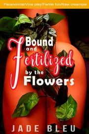 Bound and Fertilized by the Flowers ebook by Jade Bleu