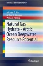 Natural Gas Hydrate - Arctic Ocean Deepwater Resource Potential ebook by Michael D. Max, William P. Dillon, Arthur H. Johnson
