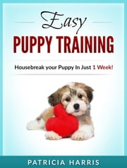 Easy Puppy Training: Housebreak your Puppy In Just 1 Week! ebook by Patricia Harris