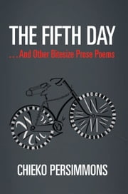 The Fifth Day . . . And Other Bitesize Prose Poems ebook by Chieko Persimmons