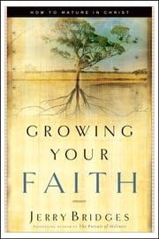 Growing Your Faith - How to Mature in Christ ebook by Jerry Bridges