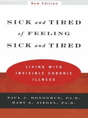 Sick and Tired of Feeling Sick and Tired: Living with Invisible Chronic Illness (New Edition) ebook by Paul J. Donoghue,Mary E. Siegel