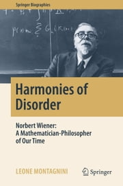 Harmonies of Disorder - Norbert Wiener: A Mathematician-Philosopher of Our Time ebook by Leone Montagnini