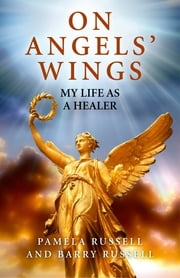 On Angels' Wings - My Life as a Healer ebook by Pamela Russell,Barry Russell