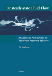 Unsteady-state Fluid Flow: Analysis and Applications to Petroleum Reservoir Behavior ebook by Hoffman, E.J.
