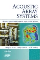 Acoustic Array Systems - Theory, Implementation, and Application ebook by Mingsian R. Bai, Jeong-Guon Ih, Jacob Benesty