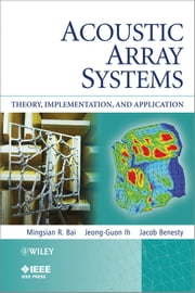 Acoustic Array Systems - Theory, Implementation, and Application ebook by Mingsian R. Bai,Jeong-Guon Ih,Jacob Benesty