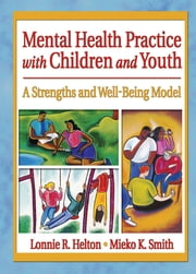Mental Health Practice with Children and Youth - A Strengths and Well-Being Model ebook by Lonnie R. Helton,Mieko Kotake Smith