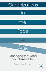 Organizations in the Face of Crisis - Managing the Brand and Stakeholders ebook by Dennis W. Tafoya