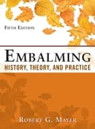 Embalming: History, Theory, and Practice, Fifth Edition ebook by Robert Mayer