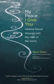 My Peace I Give You: Healing Sexual Wounds with the Help of the Saints ebook by Dawn Eden,Mother Agnes Mary Donovan S.V.