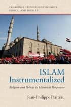 Islam Instrumentalized - Religion and Politics in Historical Perspective ebook by Jean-Philippe Platteau