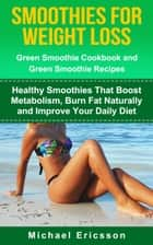 Smoothie For Weight Loss: Green Smoothie Cookbook and Green Smoothie Recipes: Healthy Smoothies That Boost Metabolism, Burn Fat Naturally and Improve Your Daily Diet ebook by Dr. Michael Ericsson