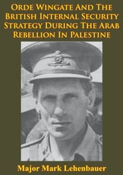 Orde Wingate And The British Internal Security Strategy During The Arab Rebellion In Palestine, 1936-1939 ebook by Major Mark D. Lehenbauer