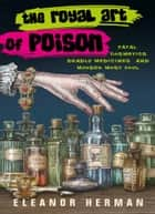 The Royal Art of Poison - Fatal Cosmetics, Deadly Medicines and Murder Most Foul ebook by