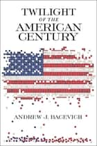 Twilight of the American Century ebook by Andrew J. Bacevich