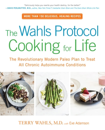 The Wahls Protocol Cooking for Life - The Revolutionary Modern Paleo Plan to Treat All Chronic Autoimmune Conditions ebook by Terry Wahls, M.D.,Eve Adamson