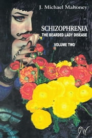 Schizophrenia: The Bearded Lady Disease - Volume Two ebook by J. Michael Mahoney
