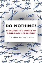 Do Nothing! - How to Stop Overmanaging and Become a Great Leader ebook by J. Keith Murnighan