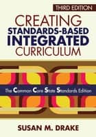 Creating Standards-Based Integrated Curriculum - The Common Core State Standards Edition ebook by Dr. Susan M. Drake
