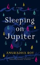 Sleeping on Jupiter - A Novel ebook by Anuradha Roy