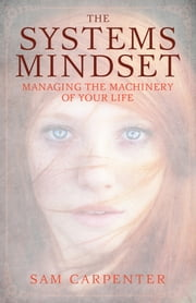 The Systems Mindset - Managing the Machinery of Your Life ebook by Sam Carpenter