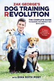Zak George's Dog Training Revolution - The Complete Guide to Raising the Perfect Pet with Love ebook by Zak George,Dina Roth Port