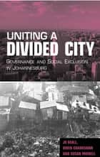 Uniting a Divided City - Governance and Social Exclusion in Johannesburg ebook by Jo Beall, Owen Crankshaw, Susan Parnell