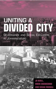 Uniting a Divided City - Governance and Social Exclusion in Johannesburg ebook by Jo Beall,Owen Crankshaw,Susan Parnell