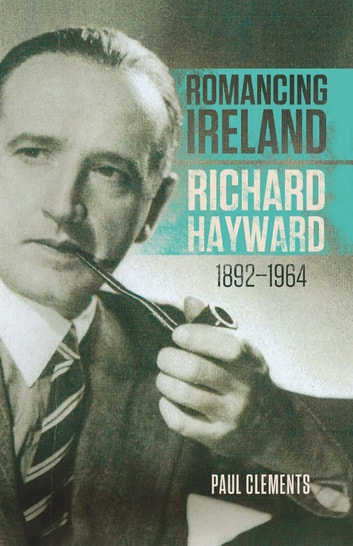 Romancing Ireland - Richard Hayward, 1892–1964 ebook by Paul Clements