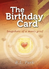 The Birthday Card - Snapshots of a Man's Grief ebook by Bruce L. Park