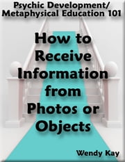 Psychic Development/Metaphysical Education 101 - How to Receive Information from Photos or Objects ebook by Wendy Kay