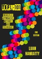 TEFL 101: Principles, Approaches, Methods & Techniques ebook by Luan Hanratty