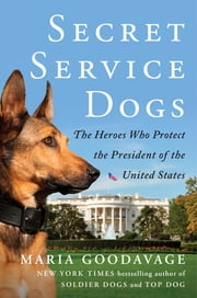 Secret Service Dogs - The Heroes Who Protect the President of the United States ebook by Maria Goodavage,Clint Hill