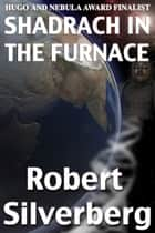 Shadrach in the Furnace ebook by Robert Silverberg