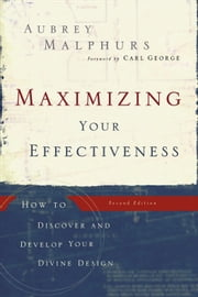 Maximizing Your Effectiveness - How to Discover and Develop Your Divine Design ebook by Aubrey Malphurs,Carl George