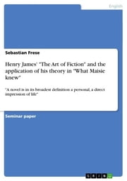 Henry James' 'The Art of Fiction' and the application of his theory in 'What Maisie knew' - 'A novel is in its broadest definition a personal, a direct impression of life' ebook by Sebastian Frese