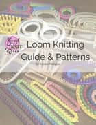 Loom Knitting Guide & Patterns - Perfect for Beginner to Advanced Loom Knitters ebook by Kristen K Mangus, Kristen K Mangus