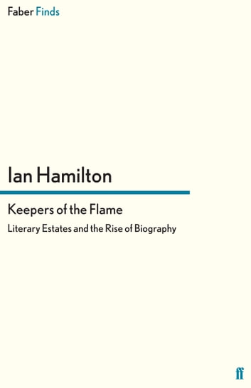Keepers of the Flame - Literary Estates and the Rise of Biography ebook by Ian Hamilton