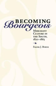 Becoming Bourgeois - Merchant Culture in the South, 1820-1865 ebook by Frank J. Byrne