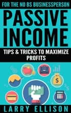 Passive Income - Tips and Tricks to Maximize Profits ebook by Larry Ellison