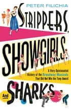 Strippers, Showgirls, and Sharks - A Very Opinionated History of the Broadway Musicals That Did Not Win the Tony Award ebook by Peter Filichia