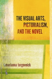 The Visual Arts, Pictorialism, And The Novel ebook by Marianna Torgovnick