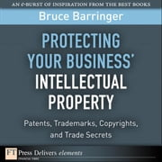 Protecting Your Business' Intellectual Property: Patents, Trademarks, Copyrights, and Trade Secrets ebook by Barringer, Bruce
